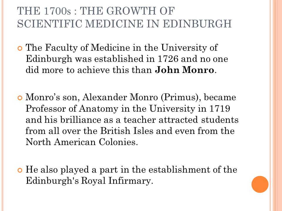 THE 1700 s : THE GROWTH OF SCIENTIFIC MEDICINE IN EDINBURGH Surgery suffered from the effects of a lingering academic prejudice against what was perceived to be a manual craft rather than an intellectual discipline.