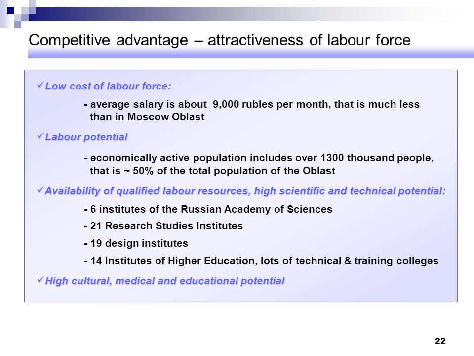 22 Competitive advantage – attractiveness of labour force Low cost of labour force: Low cost of labour force: - average salary is about 9,000 rubles p