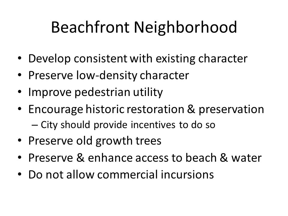 Beachfront Neighborhood Develop consistent with existing character Preserve low-density character Improve pedestrian utility Encourage historic restor