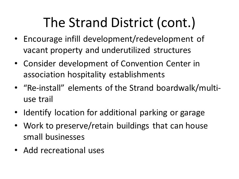 The Strand District (cont.) Encourage infill development/redevelopment of vacant property and underutilized structures Consider development of Convent