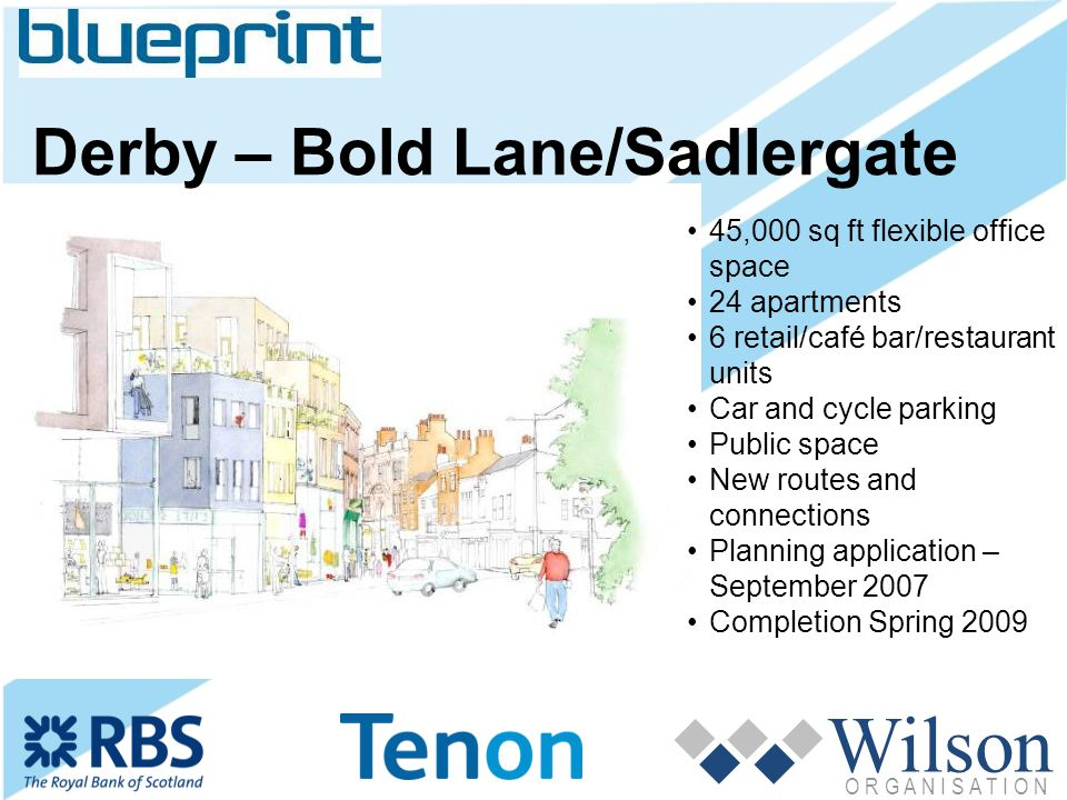 Wilson O R G A N I S A T I O N Derby – Bold Lane/Sadlergate 45,000 sq ft flexible office space 24 apartments 6 retail/café bar/restaurant units Car and cycle parking Public space New routes and connections Planning application – September 2007 Completion Spring 2009