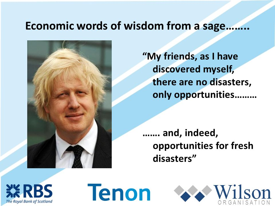 Wilson O R G A N I S A T I O N Economic words of wisdom from a sage……..