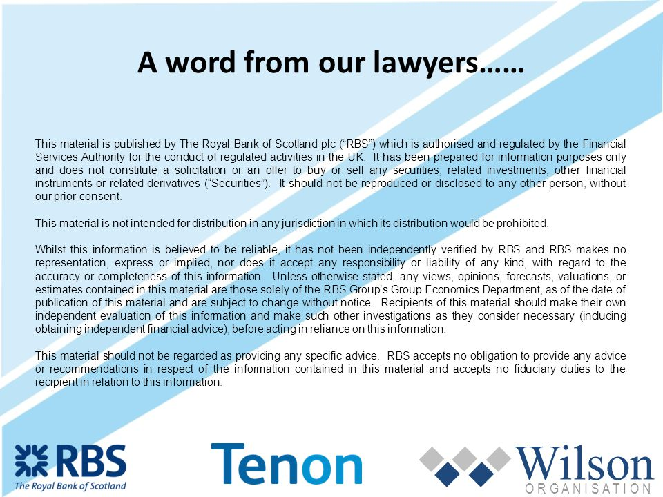 Wilson O R G A N I S A T I O N A word from our lawyers…… This material is published by The Royal Bank of Scotland plc (RBS) which is authorised and regulated by the Financial Services Authority for the conduct of regulated activities in the UK.