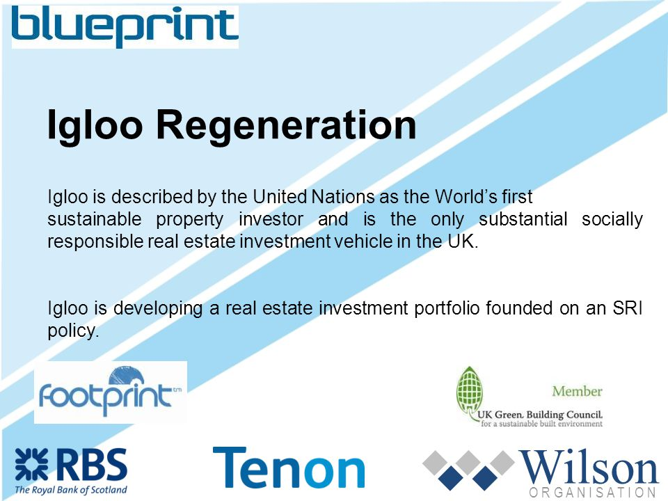 Wilson O R G A N I S A T I O N Igloo Regeneration Igloo is described by the United Nations as the Worlds first sustainable property investor and is the only substantial socially responsible real estate investment vehicle in the UK.