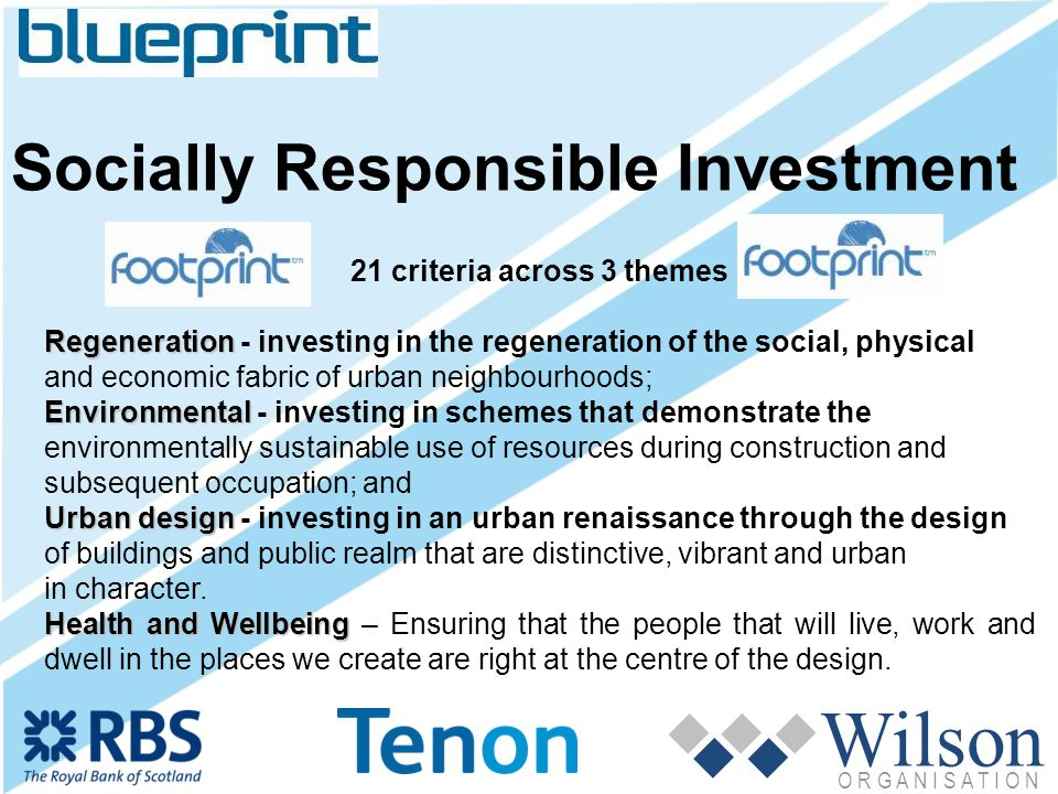 Wilson O R G A N I S A T I O N Socially Responsible Investment 21 criteria across 3 themes Regeneration Regeneration - investing in the regeneration of the social, physical and economic fabric of urban neighbourhoods; Environmental Environmental - investing in schemes that demonstrate the environmentally sustainable use of resources during construction and subsequent occupation; and Urban design Urban design - investing in an urban renaissance through the design of buildings and public realm that are distinctive, vibrant and urban in character.