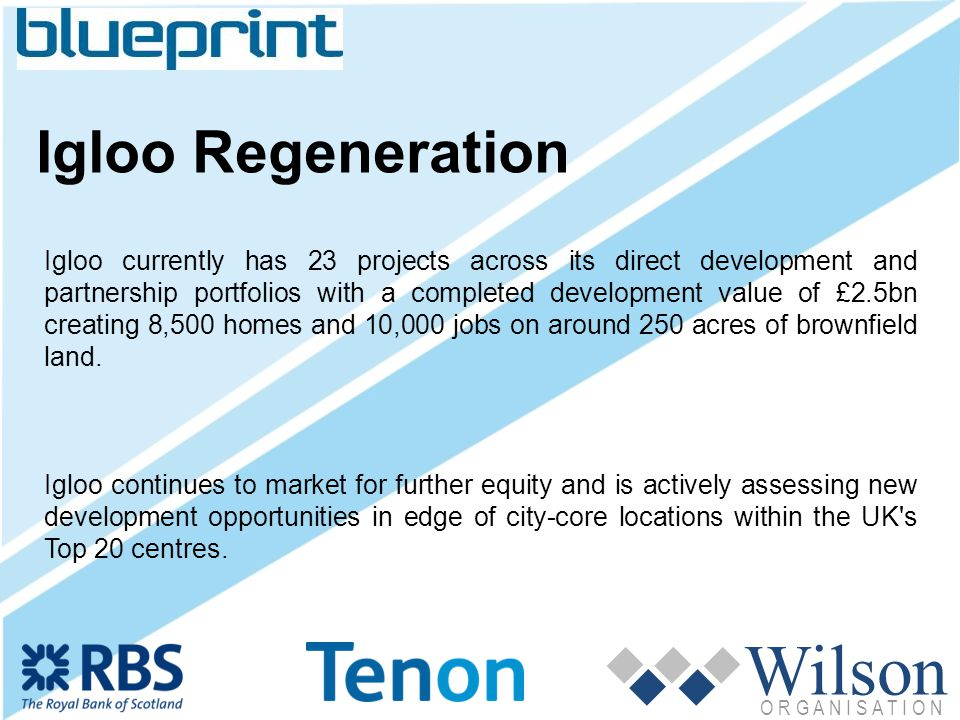 Wilson O R G A N I S A T I O N Igloo Regeneration Igloo currently has 23 projects across its direct development and partnership portfolios with a completed development value of £2.5bn creating 8,500 homes and 10,000 jobs on around 250 acres of brownfield land.