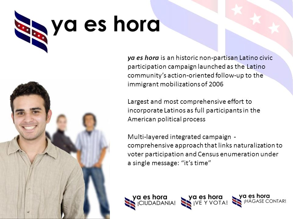 ya es hora is an historic non-partisan Latino civic participation campaign launched as the Latino communitys action-oriented follow-up to the immigran