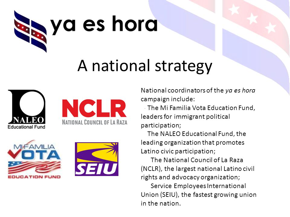 A national strategy National coordinators of the ya es hora campaign include: The Mi Familia Vota Education Fund, leaders for immigrant political part