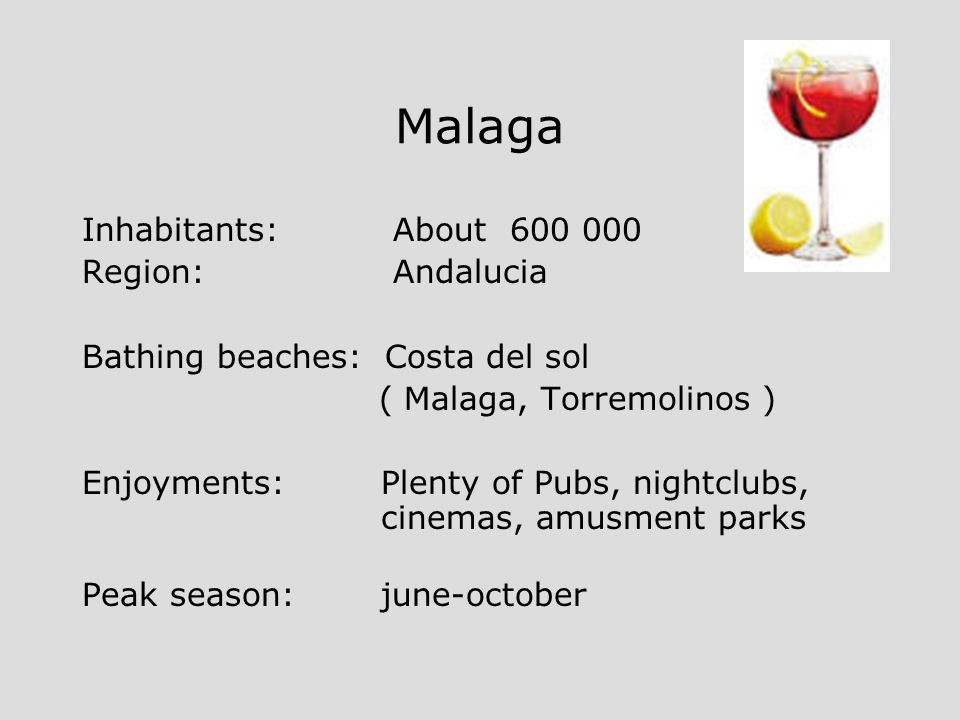 Malaga Inhabitants: About 600 000 Region: Andalucia Bathing beaches: Costa del sol ( Malaga, Torremolinos ) Enjoyments: Plenty of Pubs, nightclubs, cinemas, amusment parks Peak season: june-october