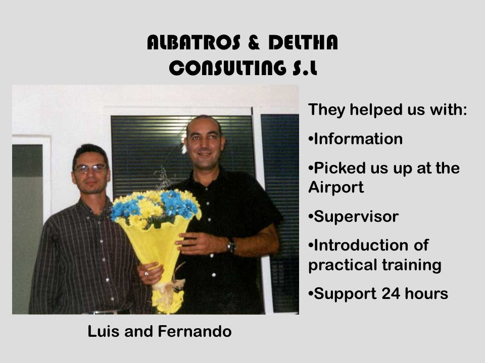ALBATROS & DELTHA CONSULTING S.L They helped us with: Information Picked us up at the Airport Supervisor Introduction of practical training Support 24 hours Luis and Fernando