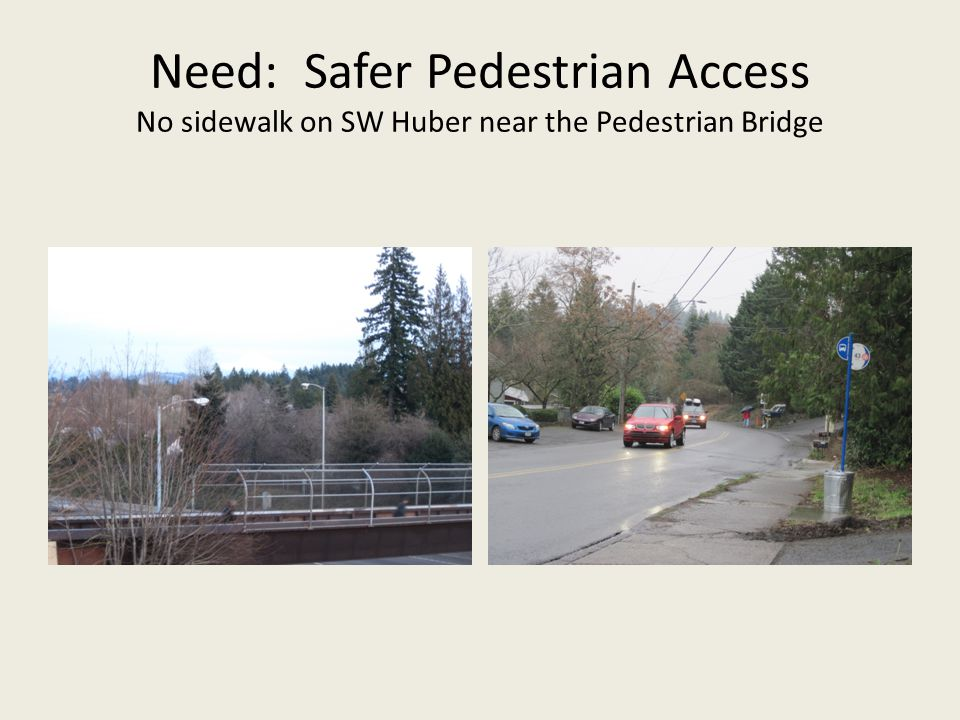 Need: Safer Pedestrian Access No sidewalk on SW Huber near the Pedestrian Bridge