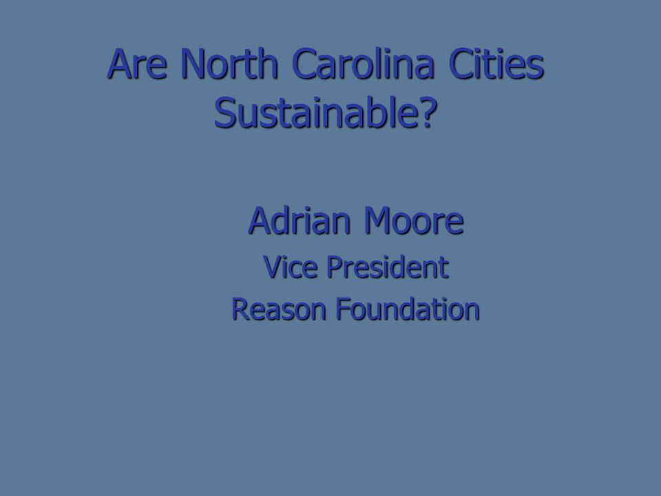 Are North Carolina Cities Sustainable? Adrian Moore Vice President Reason Foundation