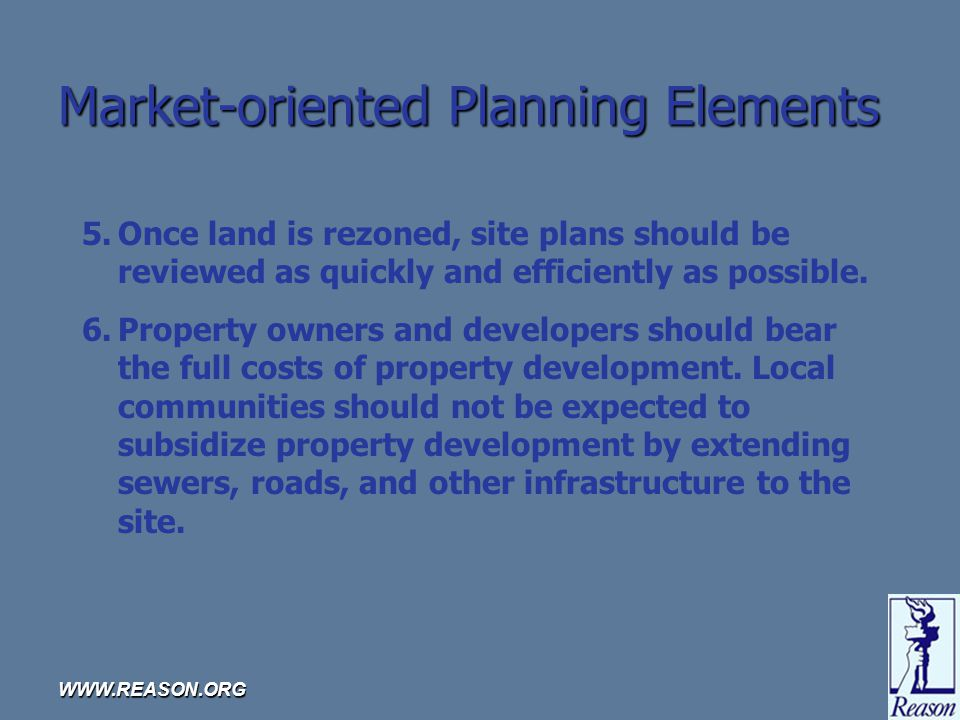 WWW.REASON.ORG Market-oriented Planning Elements 5.Once land is rezoned, site plans should be reviewed as quickly and efficiently as possible.