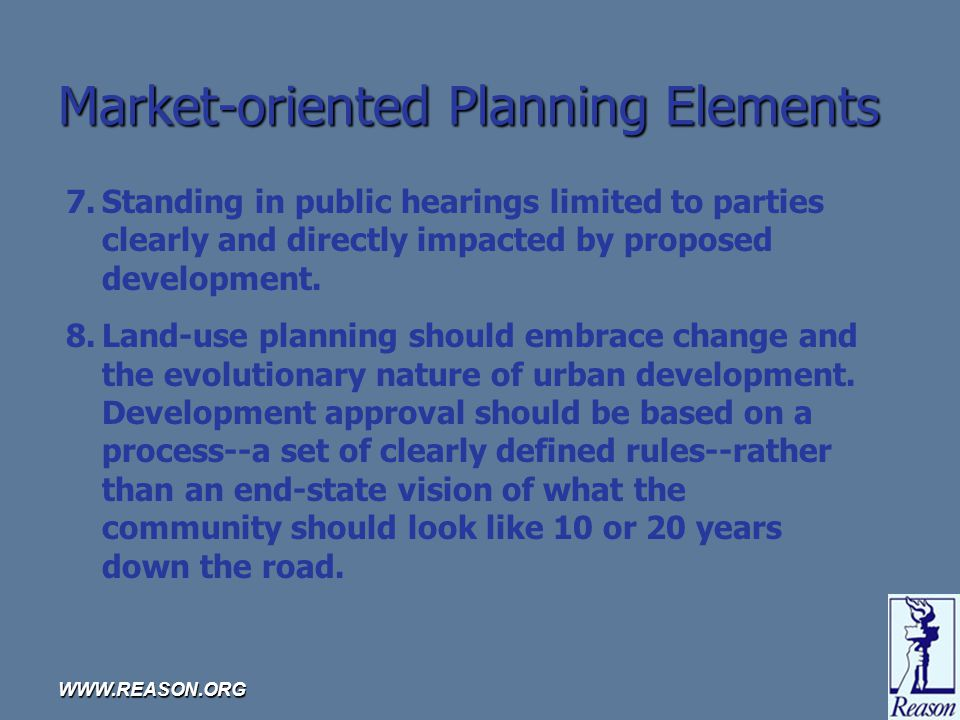 WWW.REASON.ORG Market-oriented Planning Elements 7.Standing in public hearings limited to parties clearly and directly impacted by proposed development.