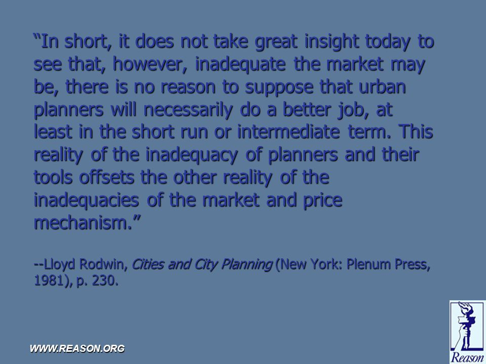 WWW.REASON.ORG In short, it does not take great insight today to see that, however, inadequate the market may be, there is no reason to suppose that urban planners will necessarily do a better job, at least in the short run or intermediate term.