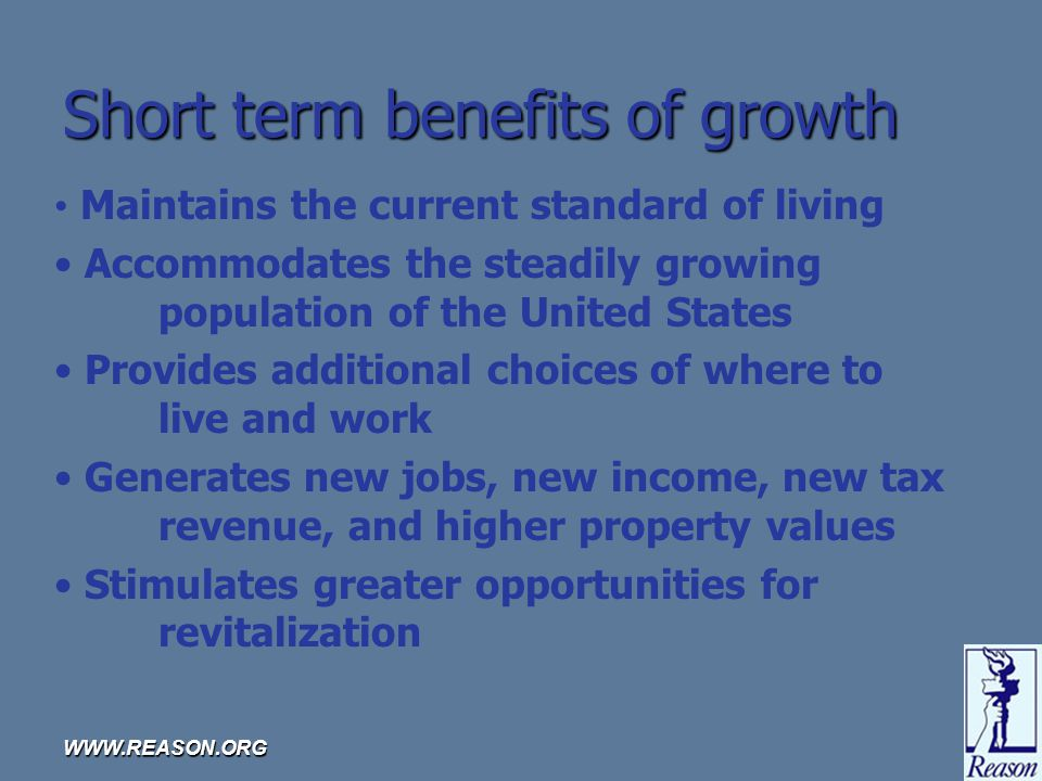 WWW.REASON.ORG Short term benefits of growth Maintains the current standard of living Accommodates the steadily growing population of the United States Provides additional choices of where to live and work Generates new jobs, new income, new tax revenue, and higher property values Stimulates greater opportunities for revitalization
