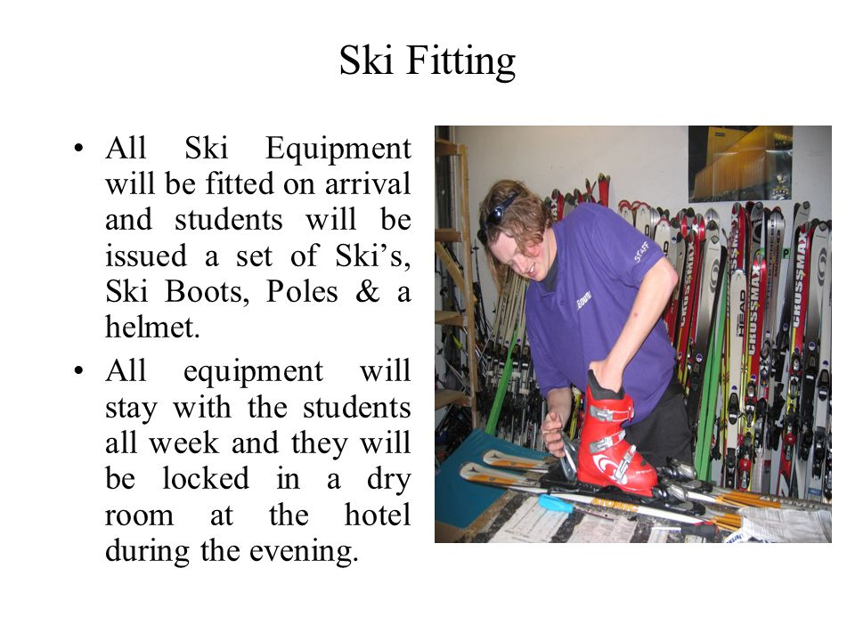 Ski Fitting All Ski Equipment will be fitted on arrival and students will be issued a set of Skis, Ski Boots, Poles & a helmet. All equipment will sta