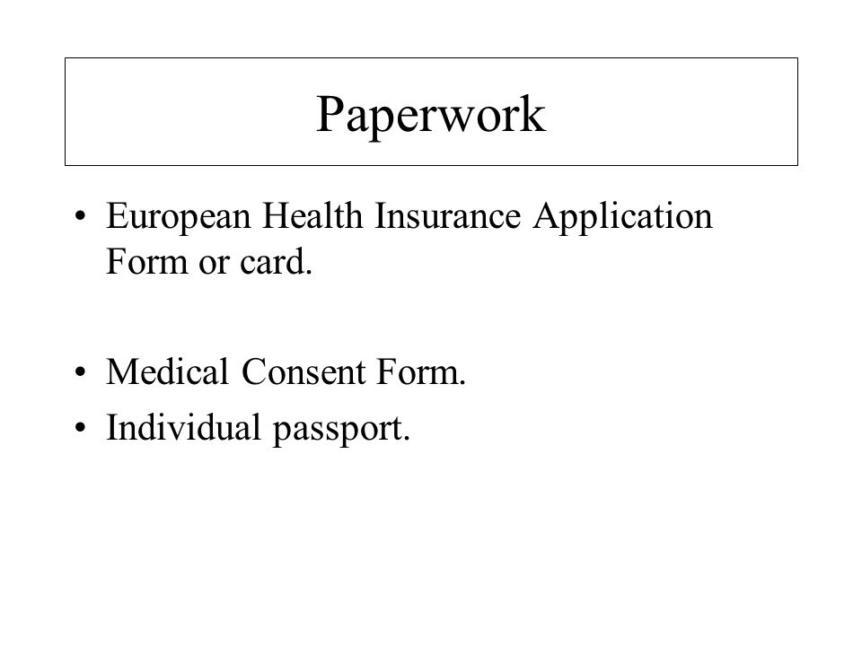 Paperwork European Health Insurance Application Form or card. Medical Consent Form. Individual passport.