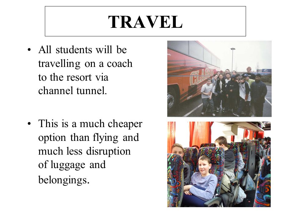 TRAVEL All students will be travelling on a coach to the resort via channel tunnel. This is a much cheaper option than flying and much less disruption