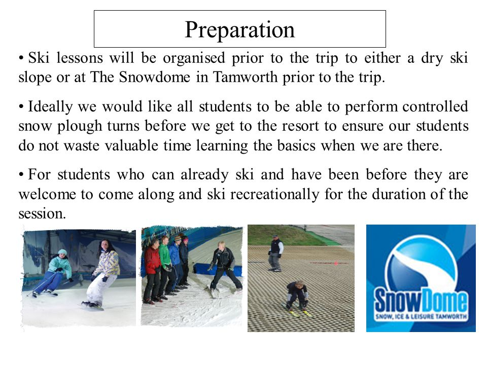 Ski lessons will be organised prior to the trip to either a dry ski slope or at The Snowdome in Tamworth prior to the trip. Ideally we would like all