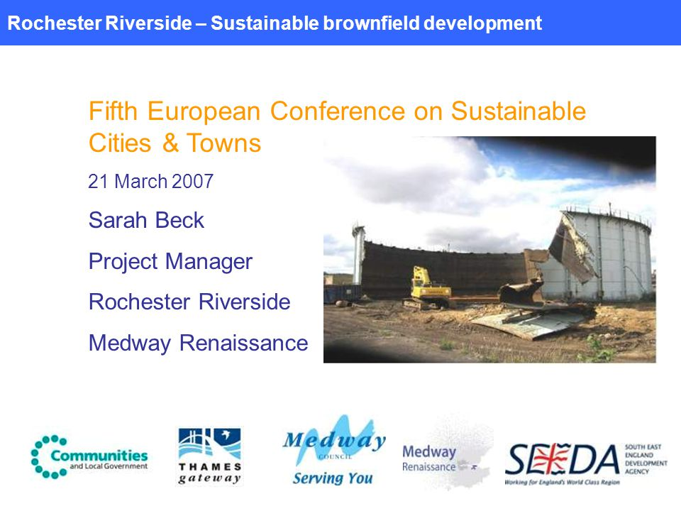 Rochester Riverside – Sustainable brownfield development Fifth European Conference on Sustainable Cities & Towns 21 March 2007 Sarah Beck Project Manager Rochester Riverside Medway Renaissance