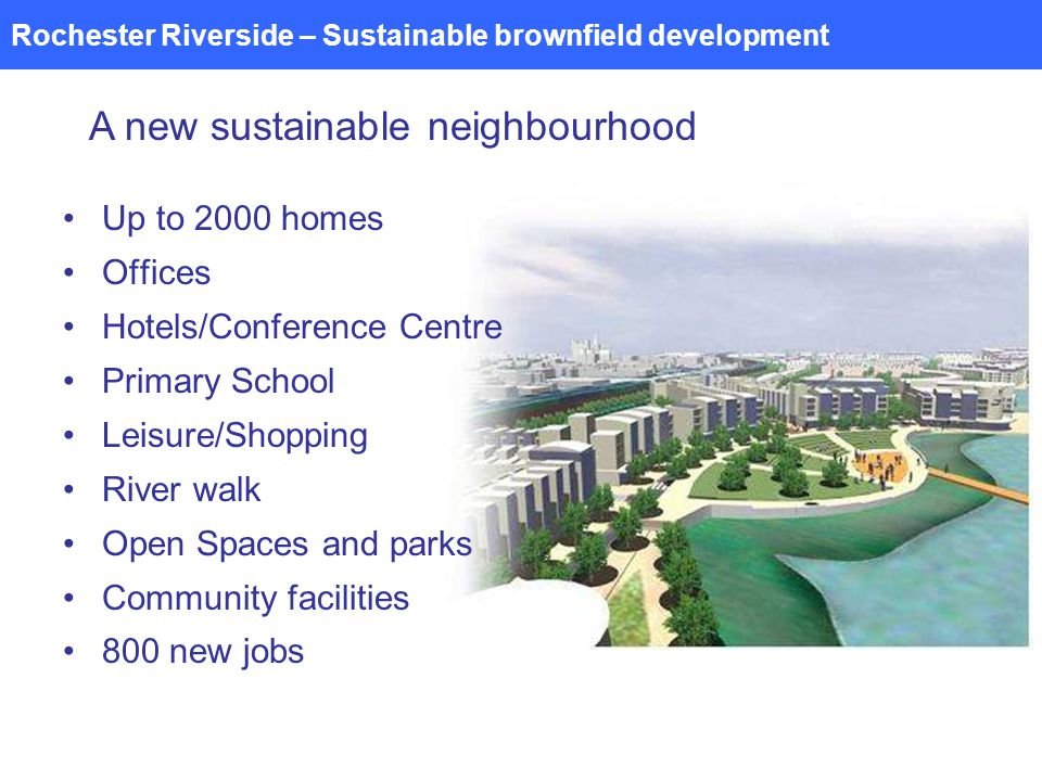 Rochester Riverside – Sustainable brownfield development A new sustainable neighbourhood Up to 2000 homes Offices Hotels/Conference Centre Primary School Leisure/Shopping River walk Open Spaces and parks Community facilities 800 new jobs