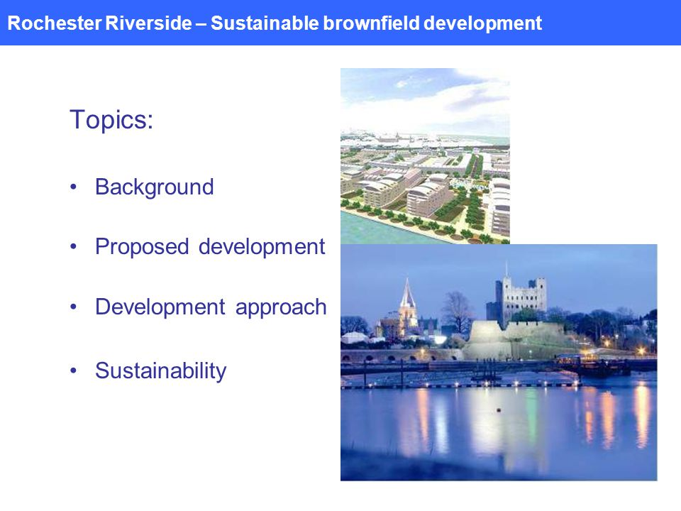 Rochester Riverside – Sustainable brownfield development Topics: Background Proposed development Development approach Sustainability