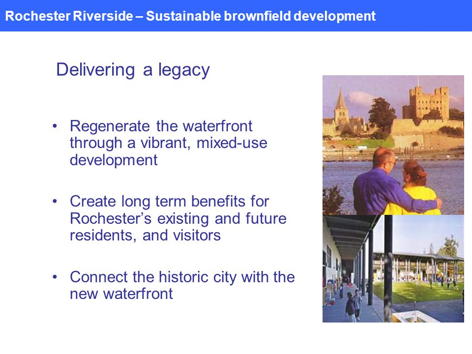 Rochester Riverside – Sustainable brownfield development Delivering a legacy Regenerate the waterfront through a vibrant, mixed-use development Create long term benefits for Rochesters existing and future residents, and visitors Connect the historic city with the new waterfront