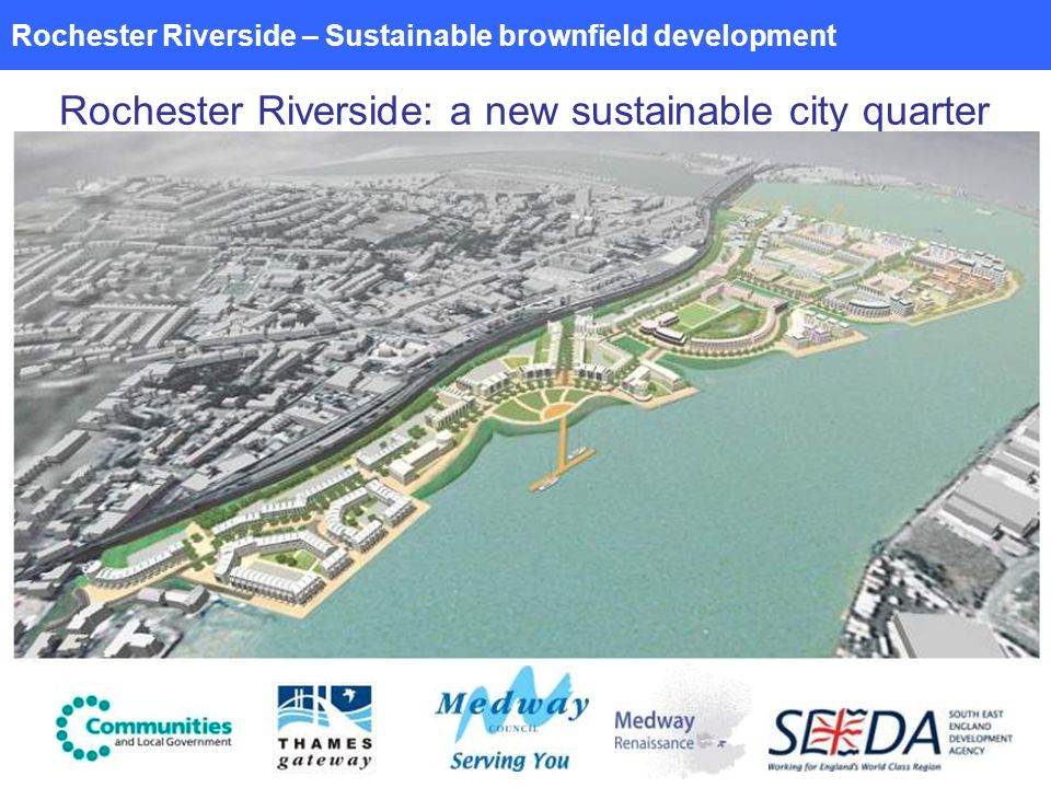 Rochester Riverside – Sustainable brownfield development Rochester Riverside: a new sustainable city quarter