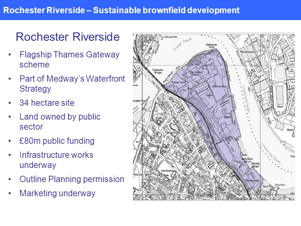 Rochester Riverside – Sustainable brownfield development Rochester Riverside Flagship Thames Gateway scheme Part of Medways Waterfront Strategy 34 hectare site Land owned by public sector £80m public funding Infrastructure works underway Outline Planning permission Marketing underway