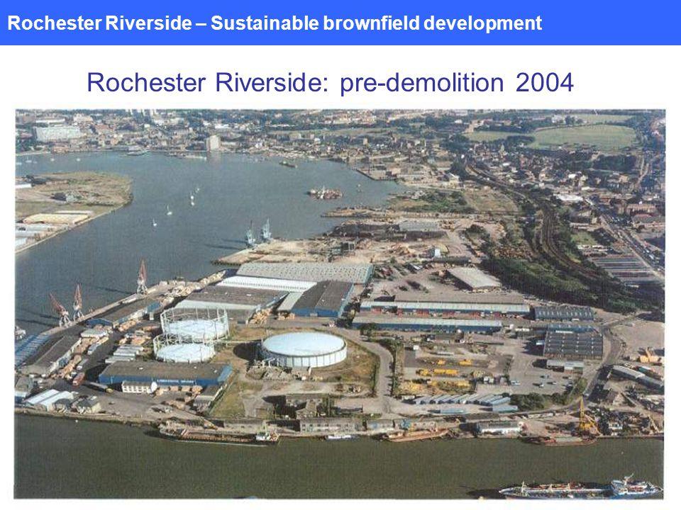 Rochester Riverside – Sustainable brownfield development Rochester Riverside: pre-demolition 2004