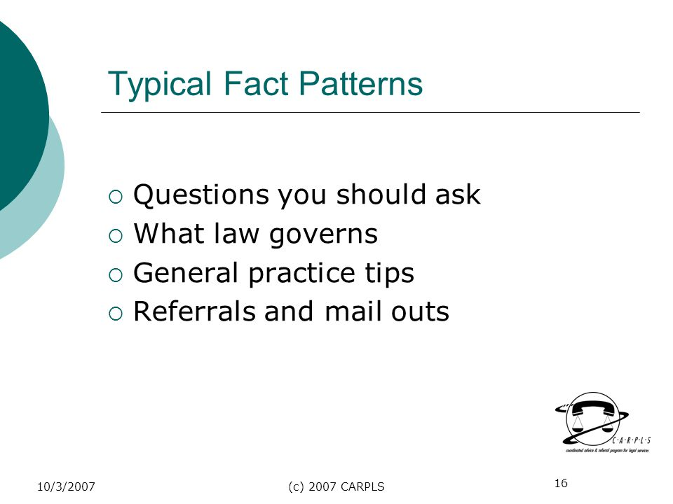 16 10/3/2007(c) 2007 CARPLS Typical Fact Patterns Questions you should ask What law governs General practice tips Referrals and mail outs