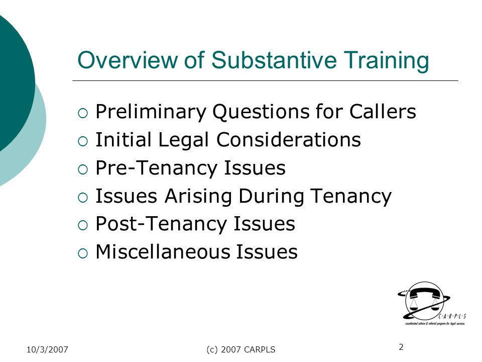 2 10/3/2007(c) 2007 CARPLS Overview of Substantive Training Preliminary Questions for Callers Initial Legal Considerations Pre-Tenancy Issues Issues A
