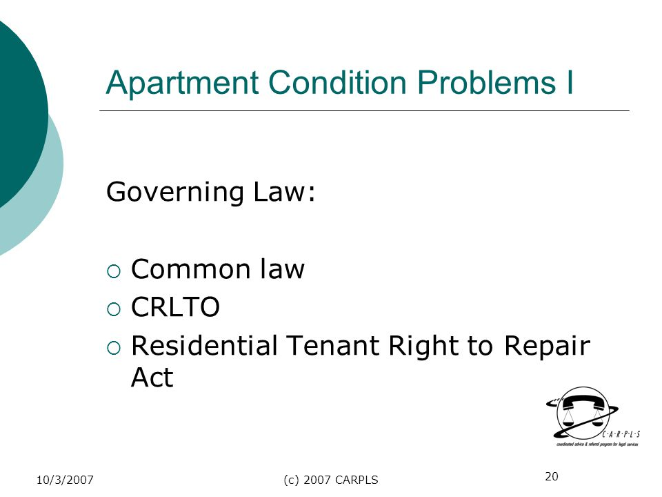 20 10/3/2007(c) 2007 CARPLS Apartment Condition Problems I Governing Law: Common law CRLTO Residential Tenant Right to Repair Act