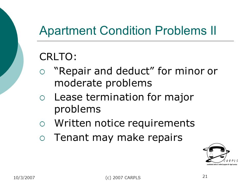 21 10/3/2007(c) 2007 CARPLS Apartment Condition Problems II CRLTO: Repair and deduct for minor or moderate problems Lease termination for major proble
