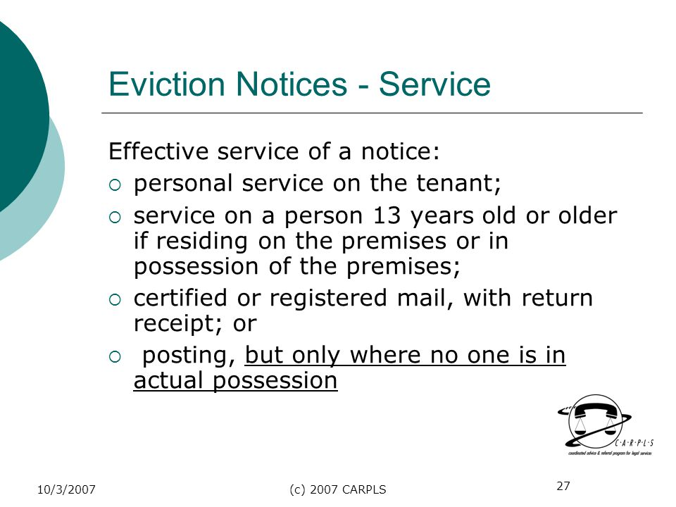 27 10/3/2007(c) 2007 CARPLS Eviction Notices - Service Effective service of a notice: personal service on the tenant; service on a person 13 years old
