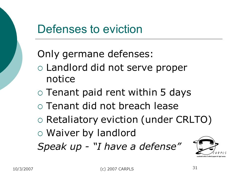 31 10/3/2007(c) 2007 CARPLS Defenses to eviction Only germane defenses: Landlord did not serve proper notice Tenant paid rent within 5 days Tenant did