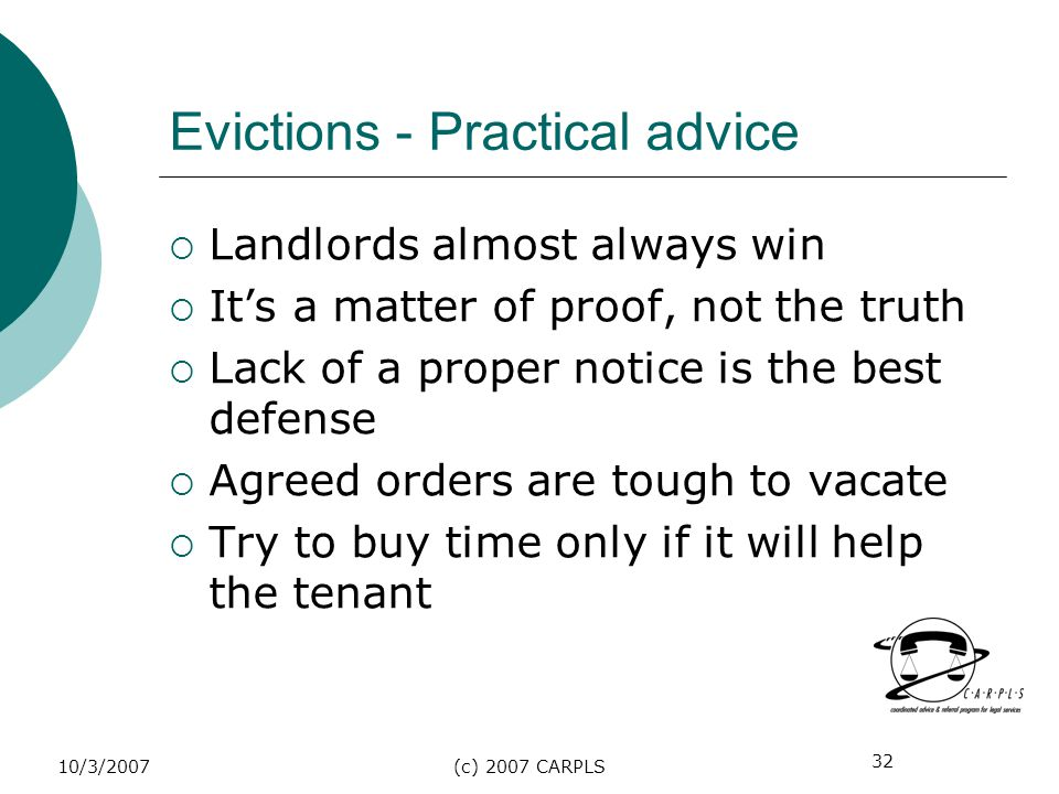 32 10/3/2007(c) 2007 CARPLS Evictions - Practical advice Landlords almost always win Its a matter of proof, not the truth Lack of a proper notice is t