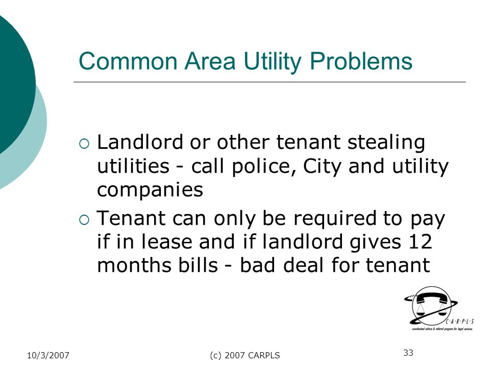 33 10/3/2007(c) 2007 CARPLS Common Area Utility Problems Landlord or other tenant stealing utilities - call police, City and utility companies Tenant