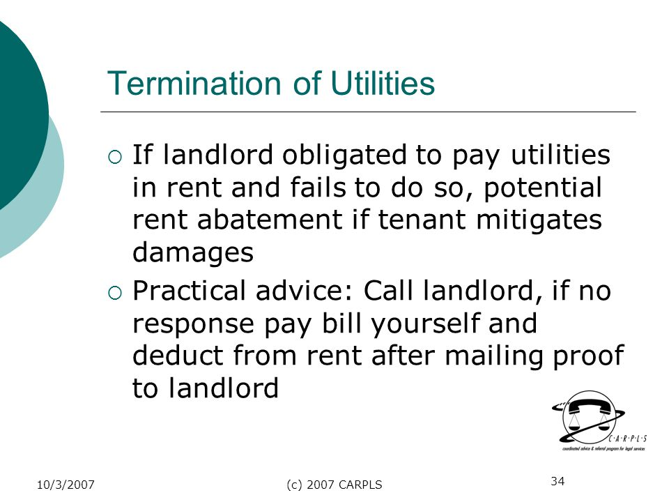 34 10/3/2007(c) 2007 CARPLS Termination of Utilities If landlord obligated to pay utilities in rent and fails to do so, potential rent abatement if te