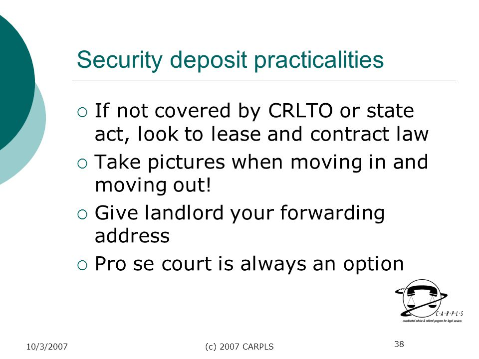 38 10/3/2007(c) 2007 CARPLS Security deposit practicalities If not covered by CRLTO or state act, look to lease and contract law Take pictures when mo