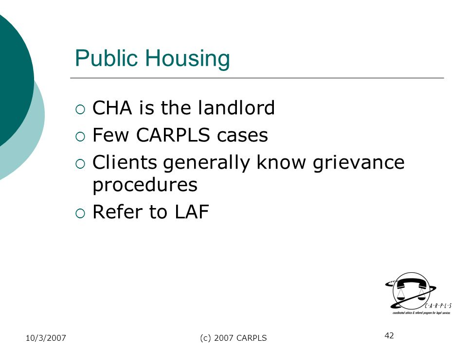 42 10/3/2007(c) 2007 CARPLS Public Housing CHA is the landlord Few CARPLS cases Clients generally know grievance procedures Refer to LAF