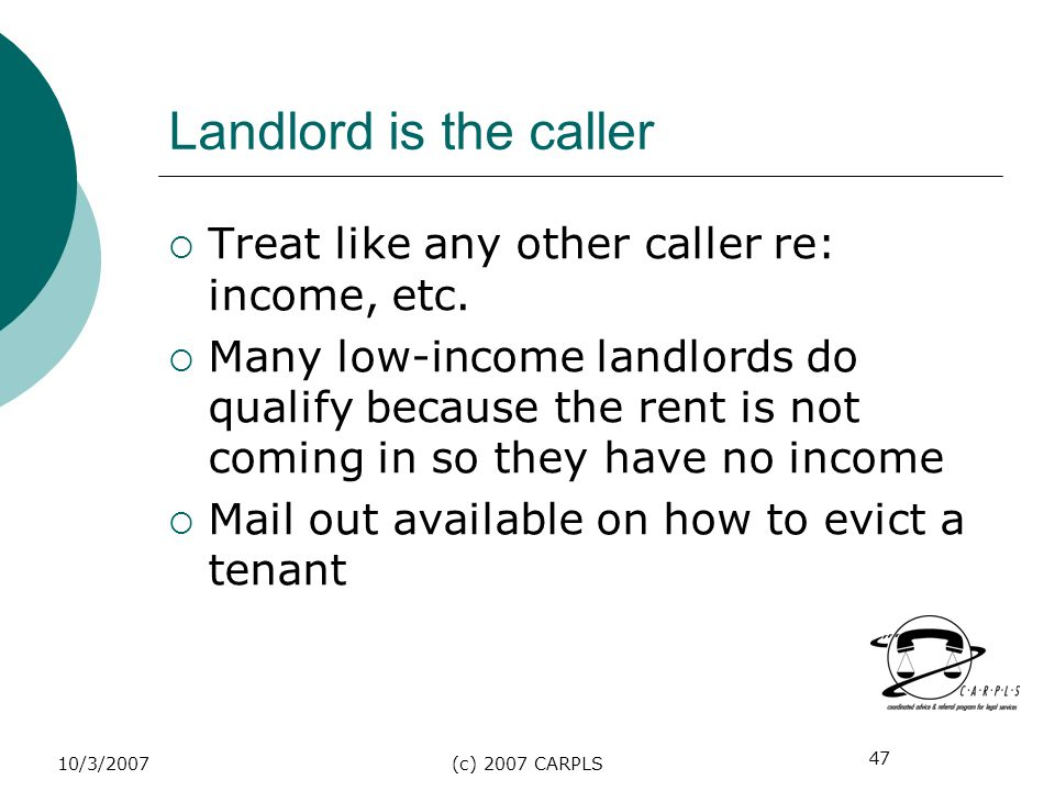 47 10/3/2007(c) 2007 CARPLS Landlord is the caller Treat like any other caller re: income, etc. Many low-income landlords do qualify because the rent