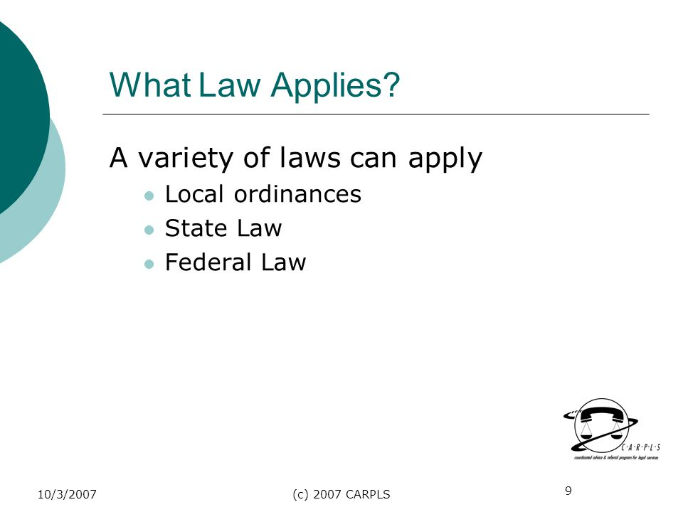 9 10/3/2007(c) 2007 CARPLS What Law Applies? A variety of laws can apply Local ordinances State Law Federal Law