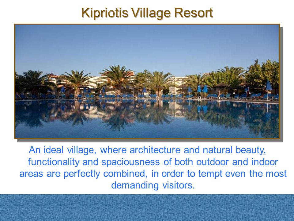 Kipriotis Village Resort An ideal village, where architecture and natural beauty, functionality and spaciousness of both outdoor and indoor areas are