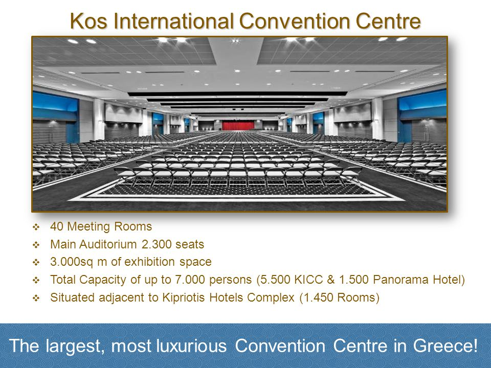 Kos International Convention Centre 40 Meeting Rooms Main Auditorium 2.300 seats 3.000sq m of exhibition space Total Capacity of up to 7.000 persons (