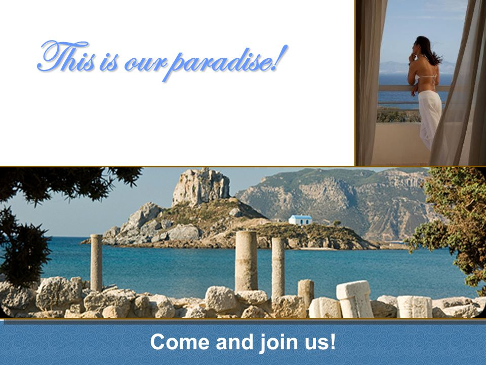 Come and join us! This is our paradise!