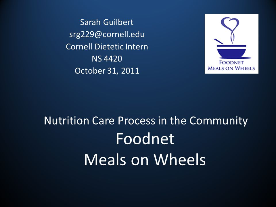 Nutrition Care Process in the Community Foodnet Meals on Wheels Sarah Guilbert srg229@cornell.edu Cornell Dietetic Intern NS 4420 October 31, 2011