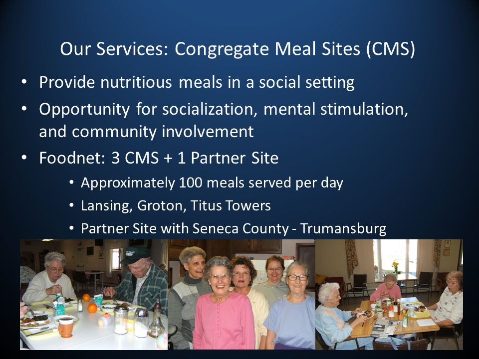 Our Services: Congregate Meal Sites (CMS) Provide nutritious meals in a social setting Opportunity for socialization, mental stimulation, and community involvement Foodnet: 3 CMS + 1 Partner Site Approximately 100 meals served per day Lansing, Groton, Titus Towers Partner Site with Seneca County - Trumansburg