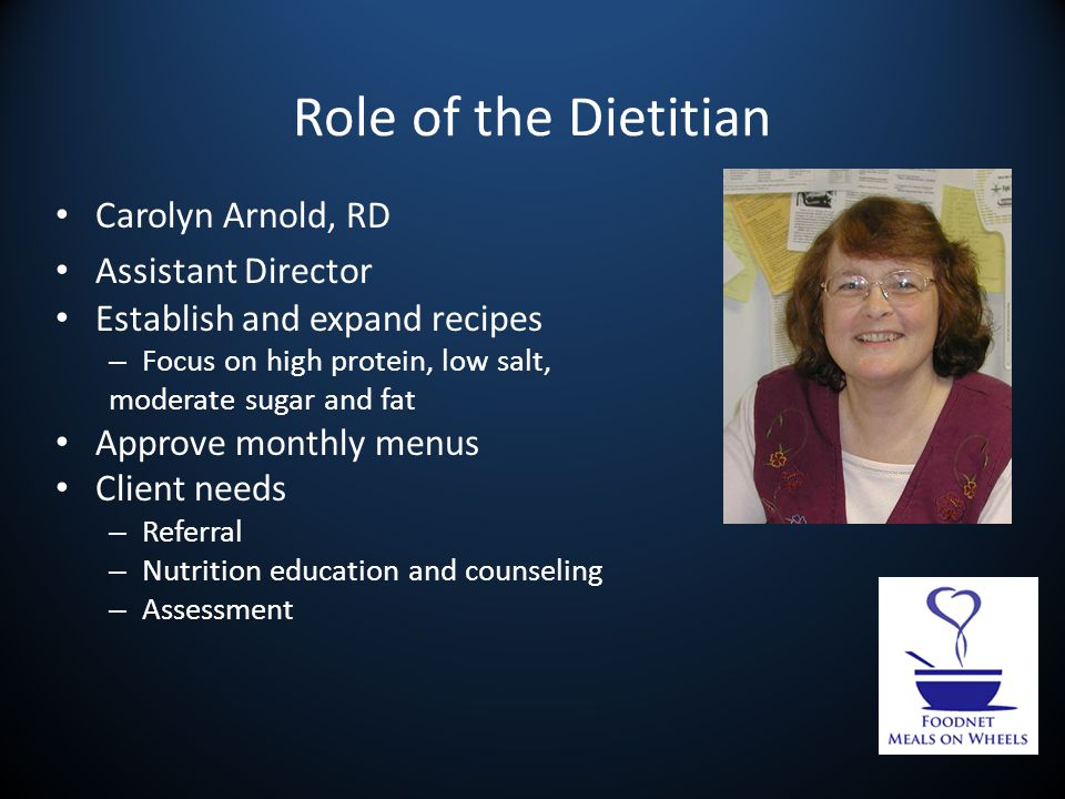 Role of the Dietitian Carolyn Arnold, RD Assistant Director Establish and expand recipes – Focus on high protein, low salt, moderate sugar and fat Approve monthly menus Client needs – Referral – Nutrition education and counseling – Assessment